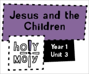 Holy Moly / Digital Lesson / Year 1 / Unit 3 / Jesus and the Children