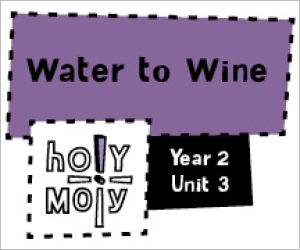 Holy Moly / Digital Lesson / Year 2 / Unit 3 / Water to Wine