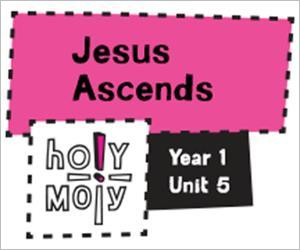 Holy Moly / Digital Lesson / Year 1 / Unit 5 / Jesus Ascends