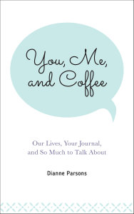You, Me, and Coffee: Our Lives, Your Journal, and So Much to Talk About