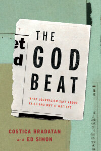 The God Beat: What Journalism Says about Faith and Why It Matters