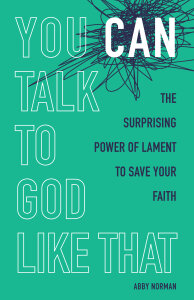 You Can Talk To God Like That: The Surprising Power of Lament to Save Your Faith