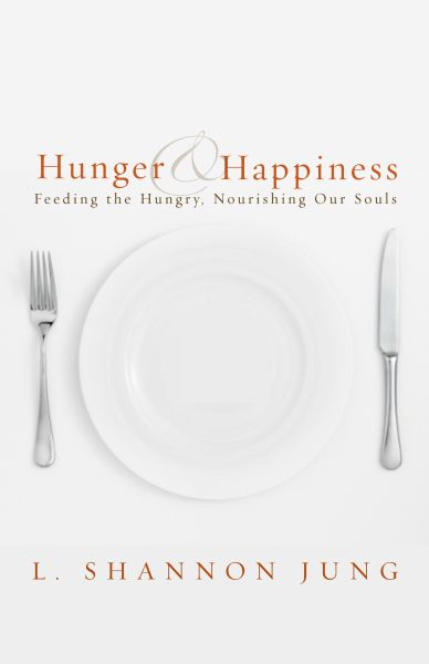 Hunger and Happiness: Feeding the Hungry, Nourishing Our Souls