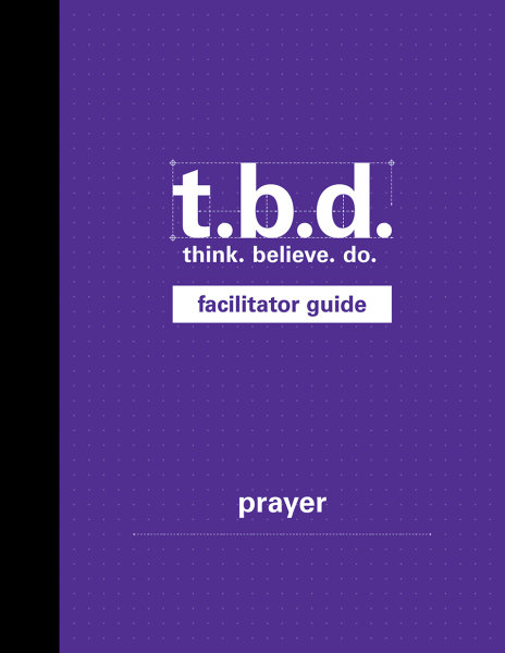 T.B.D.: Think. Believe. Do. / Prayer / Grades 9-12 / Facilitator Guide
