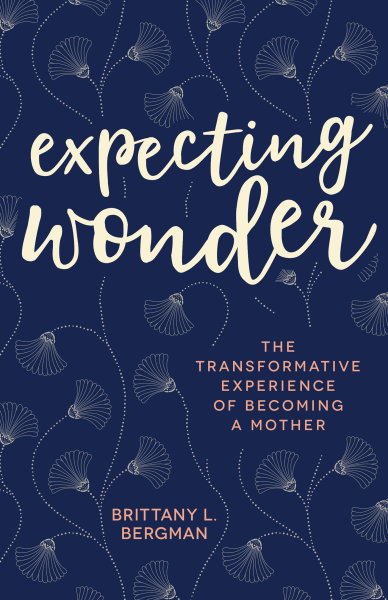 Expecting Wonder: The Transformative Experience of Becoming a Mother