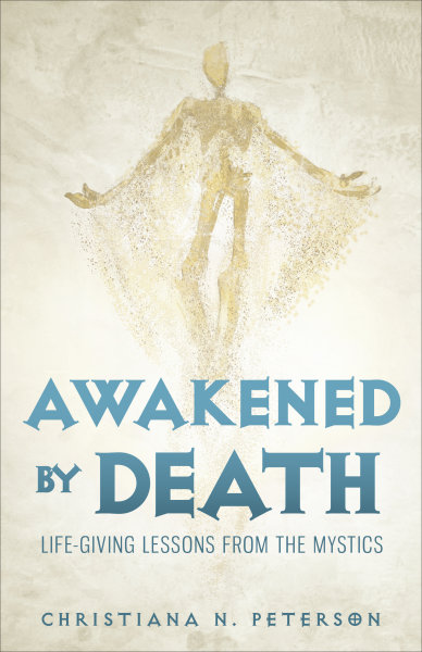 Awakened by Death: Life-Giving Lessons from the Mystics
